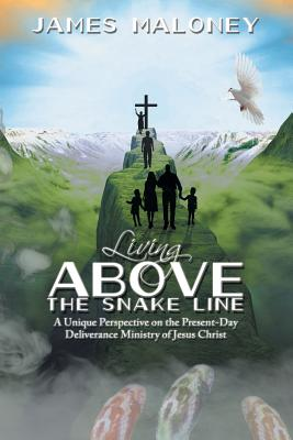 Living Above the Snake Line: A Unique Perspective on the Present-Day Deliverance Ministry of Jesus Christ - Maloney, James