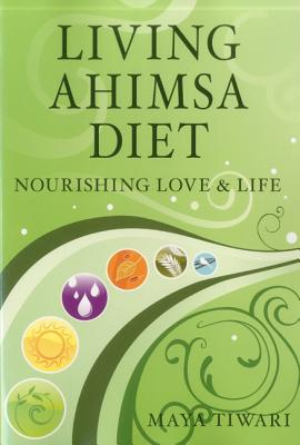 Living Ahimsa Diet: Nourishing Love & Life - Tiwari, Maya