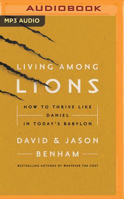 Living Among Lions: How to Thrive Like Daniel in Today's Babylon - Benham, David, Dr. (Read by), and Benham, Jason (Read by)