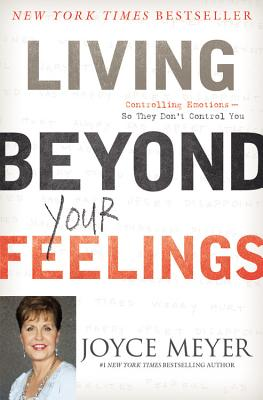 Living Beyond Your Feelings: Controlling Emotions So They Don't Control You - Meyer, Joyce