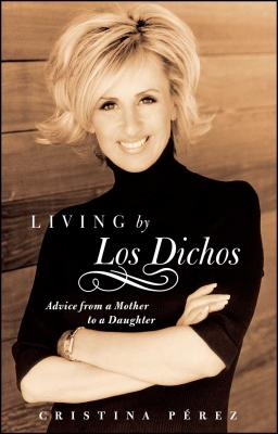 Living by Los Dichos: Advice from a Mother to a Daughter - Perez, Cristina