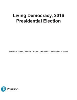 Living Democracy: 2016 Presidential Election - Shea, Daniel M, and Green, Joanne Connor, and Smith, Christopher E