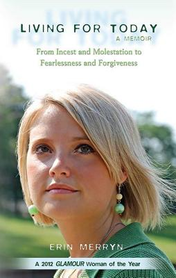 Living for Today: From Incest and Molestation to Fearlessness and Forgiveness - Merryn, Erin