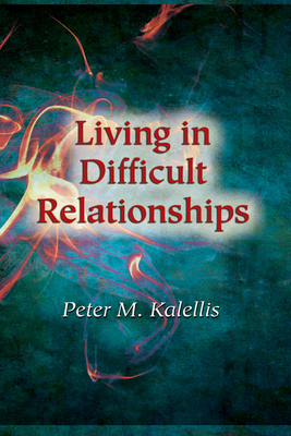 Living in Difficult Relationships - Kalellis, Peter M, PhD