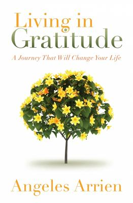 Living in Gratitude: Mastering the Art of Giving Thanks Every Day, a Month-By-Month Guide - Arrien, Angeles, and Williamson, Marianne (Foreword by)