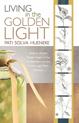 Living in the Golden Light: Healing with the Golden Angels of the Five Elements and the Golden Light Plant Essences. - Hueneke, Pati Solva