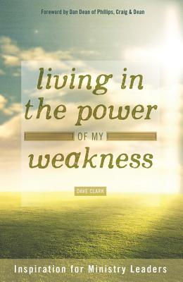 Living in the Power of My Weakness: Inspiration for Ministry Leaders - Clark, Dave