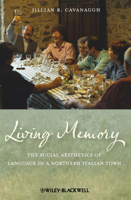 Living Memory: The Social Aesthetics of Language in a Northern Italian Town - Cavanaugh, Jillian R.