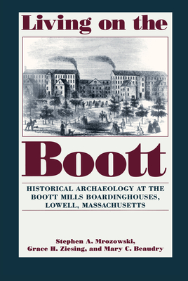 Living on the Boott: Historical Archaeology at the Boott Mills Boardinghouses of Lowell, Massachusetts - Mrozowski, Stephen A, and Ziesing, Grace H, and Beaudry, Mary C, PhD, FSA