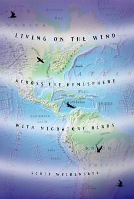 Living on the Wind: Across the Hemisphere with Migratory Birds - Weidensaul, Scott
