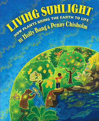 Living Sunlight: How Plants Bring the Earth to Life - Bang, Molly, and Chisholm, Penny
