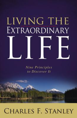 Living the Extraordinary Life: Nine Principles to Discover It - Stanley, Charles, Dr.