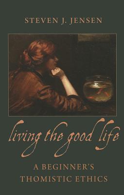 Living the Good Life: A Beginner's Thomistic Ethics - Jensen, Steven J.
