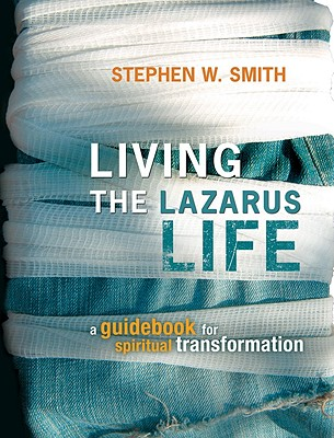 Living the Lazarus Life: A Guidebook for Spiritual Transformation - Smith, Stephen W