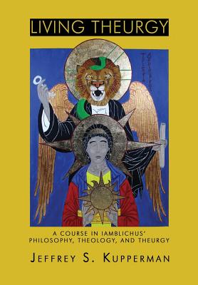 Living Theurgy: A Course in Iamblichus' Philosophy, Theology and Theurgy - Kupperman, Jeffrey S.