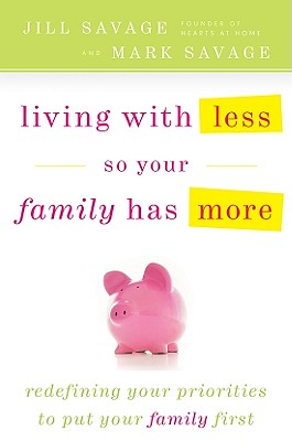 Living with Less So Your Family Has More - Savage, Jill, and Savage, Mark