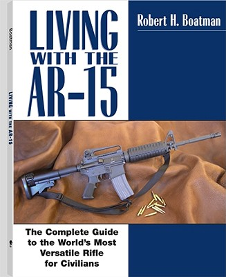 Living with the AR-15: The Complete Guide to the World's Most Versatile Rifle for Civilians - Boatman, Robert H