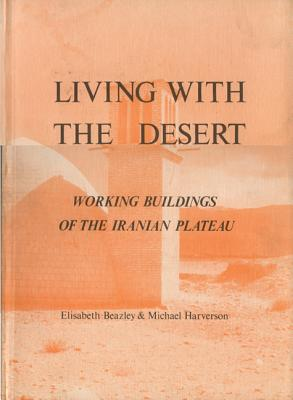 Living with the Desert: Working Buildings of the Iranian Plateau - Beazley, Elisabeth, and Harverson, Michael, and Roaf, Susan (Contributions by)