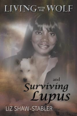 Living with the Wolf and Surviving Lupus - Shaw-Stabler, Liz