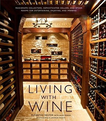 Living with Wine: Passionate Collectors, Sophisticated Cellars, and Other Rooms for Entertaining, Enjoying, and Imbibing - Nestor, Samantha, and French, Andrew (Photographer), and Feiring, Alice