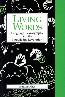Living Words: Language, Lexicography, and the Knowledge Revolution - McArthur, Tom