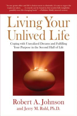 Living Your Unlived Life: Coping with Unrealized Dreams and Fulfilling Your Purpose in the Second Half of Life - Johnson, Robert A, and Ruhl, Jerry