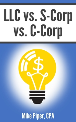 LLC vs. S-Corp vs. C-Corp: Explained in 100 Pages or Less - Piper, Mike