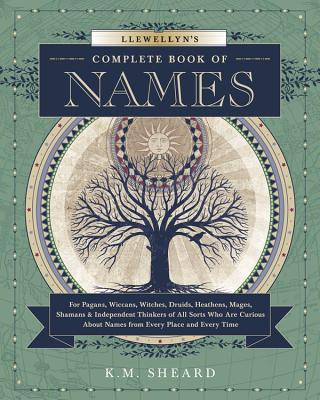 Llewellyn's Complete Book of Names: For Pagans, Wiccans, Druids, Heathens, Mages, Shamans & Independent Thinkers of All Sorts Who Are Curious about Names from Every Place and Every Time - Sheard, K M