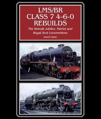LMS/BR Class 7 4-6-0 Rebuilds: The Rebuilt Jubilee, Patriot and Royal Scot Locomotives - Clarke, David