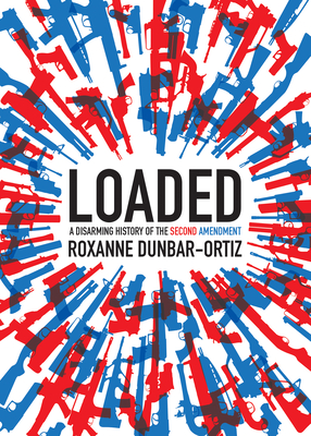 Loaded: A Disarming History of the Second Amendment - Dunbar-Ortiz, Roxanne, Professor
