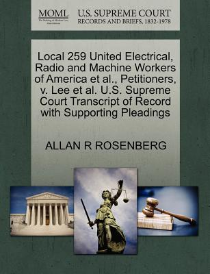 Local 259 United Electrical, Radio and Machine Workers of America et al., Petitioners, V. Lee et al. U.S. Supreme Court Transcript of Record with Supporting Pleadings - Rosenberg, Allan R