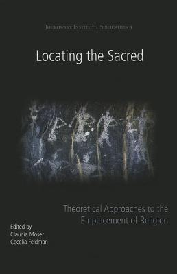 Locating the Sacred: Theoretical Approaches to the Emplacement of Religion - Moser, Claudia (Editor), and Feldman, Cecelia (Editor)