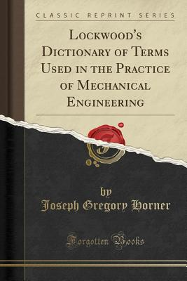 Lockwood's Dictionary of Terms Used in the Practice of Mechanical Engineering (Classic Reprint) - Horner, Joseph Gregory