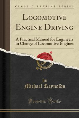 Locomotive Engine Driving: A Practical Manual for Engineers in Charge of Locomotive Engines (Classic Reprint) - Reynolds, Michael, Professor