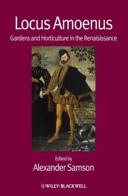 Locus Amoenus: Gardens and Horticulture in the Renaissance - Samson, Alexander (Editor)
