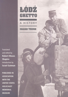 Lodz Ghetto: A History - Trunk, Isaiah, and Shapiro, Robert Moses (Translated by)