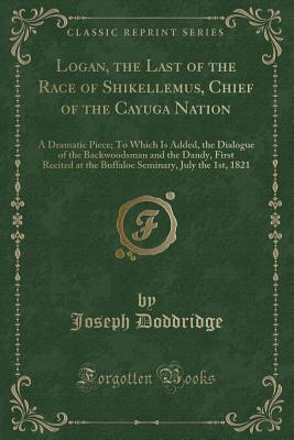 Logan, the Last of the Race of Shikellemus, Chief of the Cayuga Nation: A Dramatic Piece; To Which Is Added, the Dialogue of the Backwoodsman and the Dandy, First Recited at the Buffaloe Seminary, July the 1st, 1821 (Classic Reprint) - Doddridge, Joseph