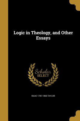 Logic in Theology, and Other Essays - Taylor, Isaac 1787-1865