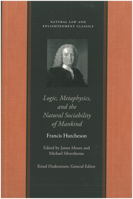 Logic, Metaphysics, and the Natural Sociability of Mankind - Hutcheson, Francis, and Moore, James, Mr. (Editor), and Silverthorne, Michael (Editor)