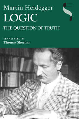 Logic: The Question of Truth - Heidegger, Martin, and Translated by Thomas Sheehan Martin Heidegger (Editor)