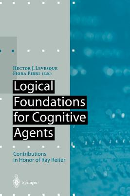 Logical Foundations for Cognitive Agents: Contributions in Honor of Ray Reiter - Levesque, Hector J (Editor), and Pirri, Fiora, Dr. (Editor)