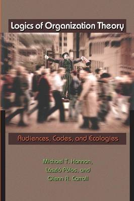 Logics of Organization Theory: Audiences, Codes, and Ecologies - Hannan, Michael T, and Polos, Laszlo, and Carroll, Glenn R