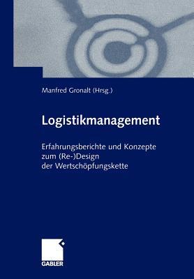 Logistikmanagement: Erfahrungsberichte Und Konzepte Zum (Re-)Design Der Wertschopfungskette - Gronalt, Manfred (Editor)