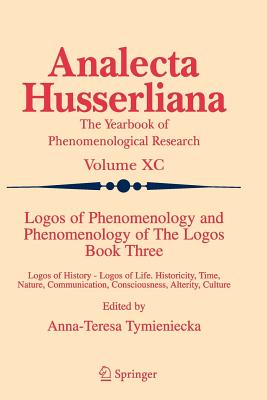 Logos of Phenomenology and Phenomenology of the Logos: Bk. 3: Logos of History - Logos of Life, Historicity, Time, Nature, Communication, Consciousness, Alterity, Culture - Tymieniecka, Anna-Teresa (Editor)