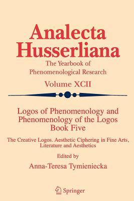 Logos of Phenomenology and Phenomenology of the Logos: Bk. 5: The Creative Logos. Aesthetic Ciphering in Fine Arts, Literature and Aesthetics - Tymieniecka, Anna-Teresa (Editor)