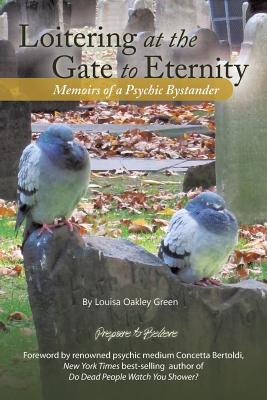 Loitering at the Gate to Eternity: Memoirs of a Psychic Bystander - Green, Louisa Oakley