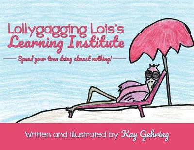 Lollygagging Lois's Learning Institute - Gehring, Kay