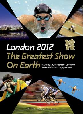 London 2012 the Greatest Show on Earth: A Day-By-Day Photographic Celebration of the London 2012 Olympic Games - Press Association Sport