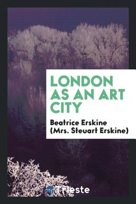 London as an Art City - Erskine (Mrs Steuart Erskine), Beatrice