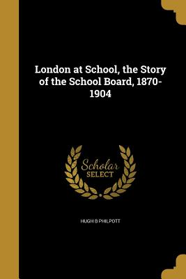 London at School, the Story of the School Board, 1870-1904 - Philpott, Hugh B